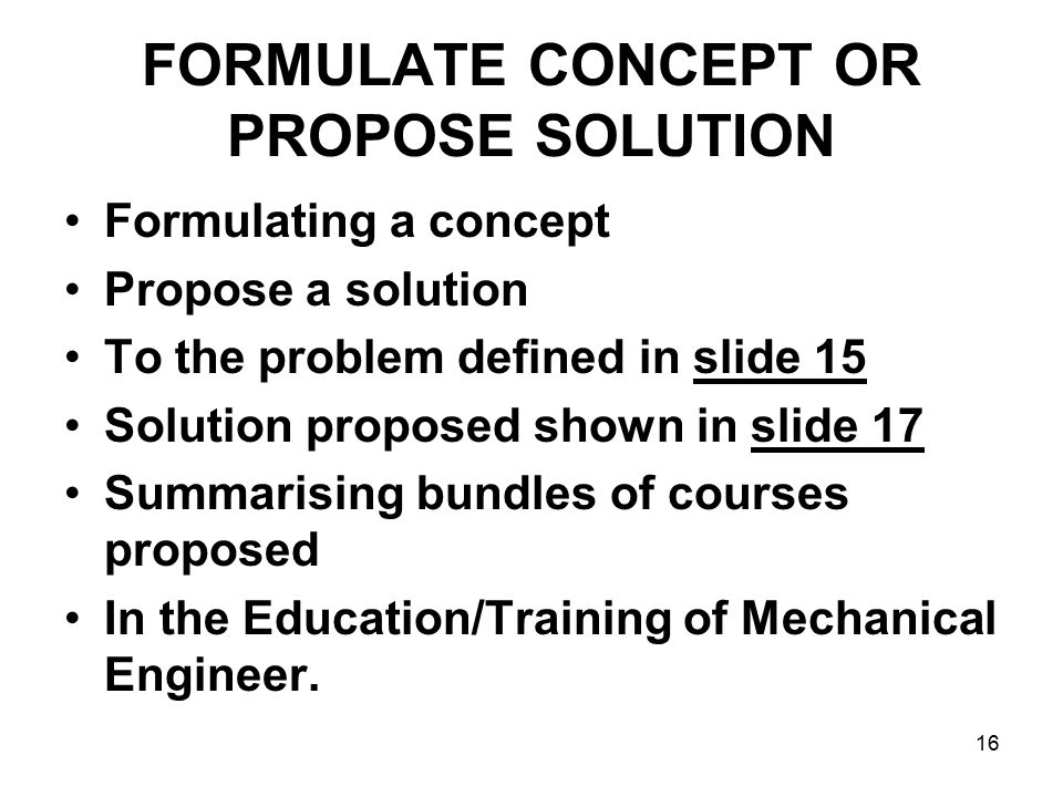 16 FORMULATE CONCEPT OR PROPOSE SOLUTION Formulating a concept Propose a solution To the problem defined in slide 15 Solution proposed shown in slide 17 Summarising bundles of courses proposed In the Education/Training of Mechanical Engineer.