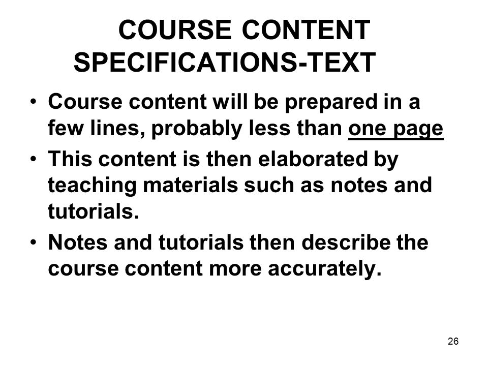 26 COURSE CONTENT SPECIFICATIONS-TEXT Course content will be prepared in a few lines, probably less than one page This content is then elaborated by teaching materials such as notes and tutorials.
