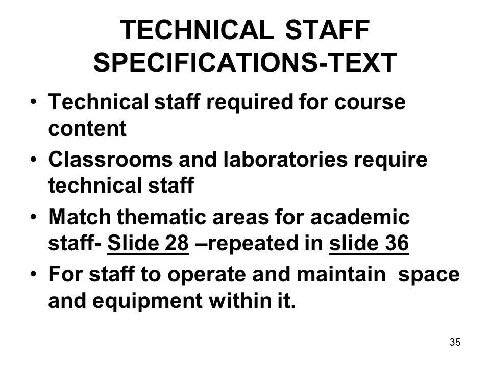 35 TECHNICAL STAFF SPECIFICATIONS-TEXT Technical staff required for course content Classrooms and laboratories require technical staff Match thematic areas for academic staff- Slide 28 –repeated in slide 36 For staff to operate and maintain space and equipment within it.
