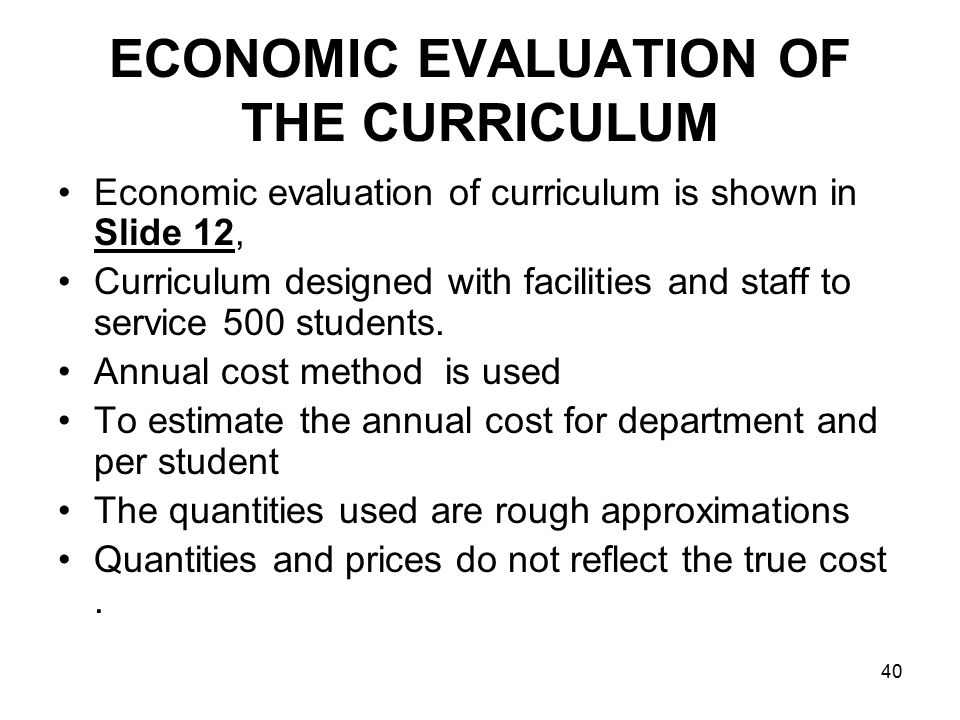 40 ECONOMIC EVALUATION OF THE CURRICULUM Economic evaluation of curriculum is shown in Slide 12, Curriculum designed with facilities and staff to service 500 students.