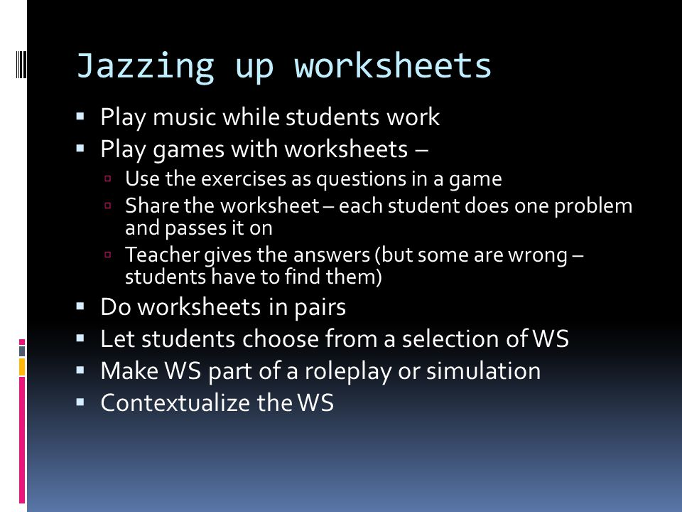 Jazzing up worksheets  Play music while students work  Play games with worksheets –  Use the exercises as questions in a game  Share the worksheet – each student does one problem and passes it on  Teacher gives the answers (but some are wrong – students have to find them)  Do worksheets in pairs  Let students choose from a selection of WS  Make WS part of a roleplay or simulation  Contextualize the WS