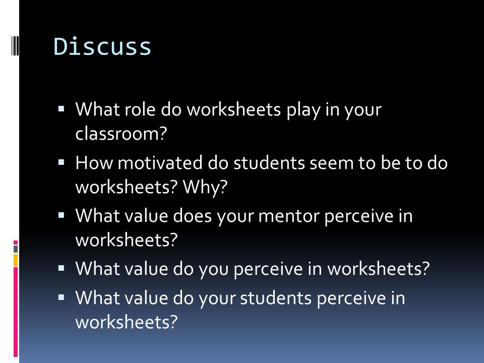 Discuss  What role do worksheets play in your classroom.