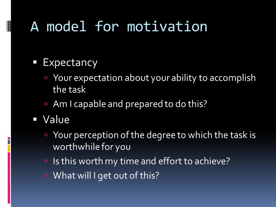 A model for motivation  Expectancy  Your expectation about your ability to accomplish the task  Am I capable and prepared to do this.