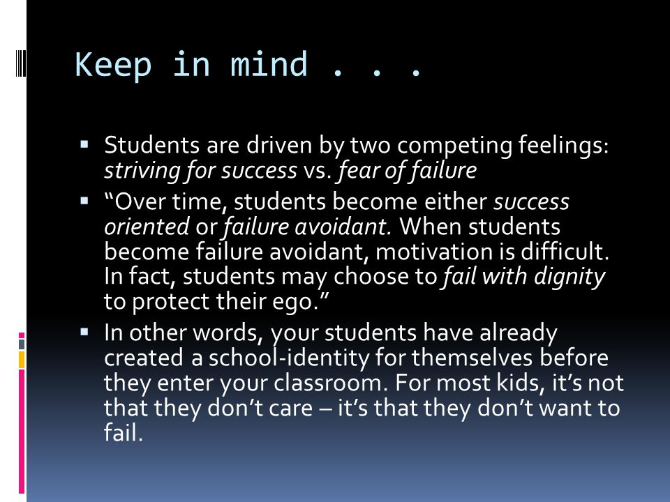 Keep in mind...  Students are driven by two competing feelings: striving for success vs.