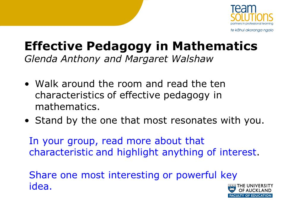 Effective Pedagogy in Mathematics Glenda Anthony and Margaret Walshaw Walk around the room and read the ten characteristics of effective pedagogy in mathematics.