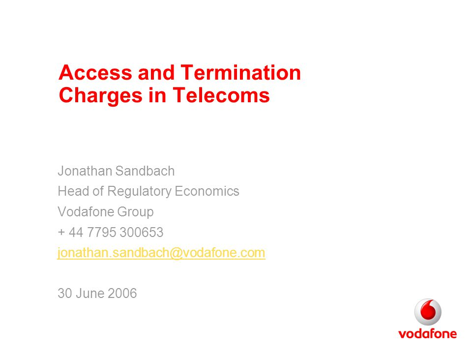 Access and Termination Charges in Telecoms Jonathan Sandbach Head of Regulatory Economics Vodafone Group + 44 7795 300653 jonathan.sandbach@vodafone.com 30 June 2006