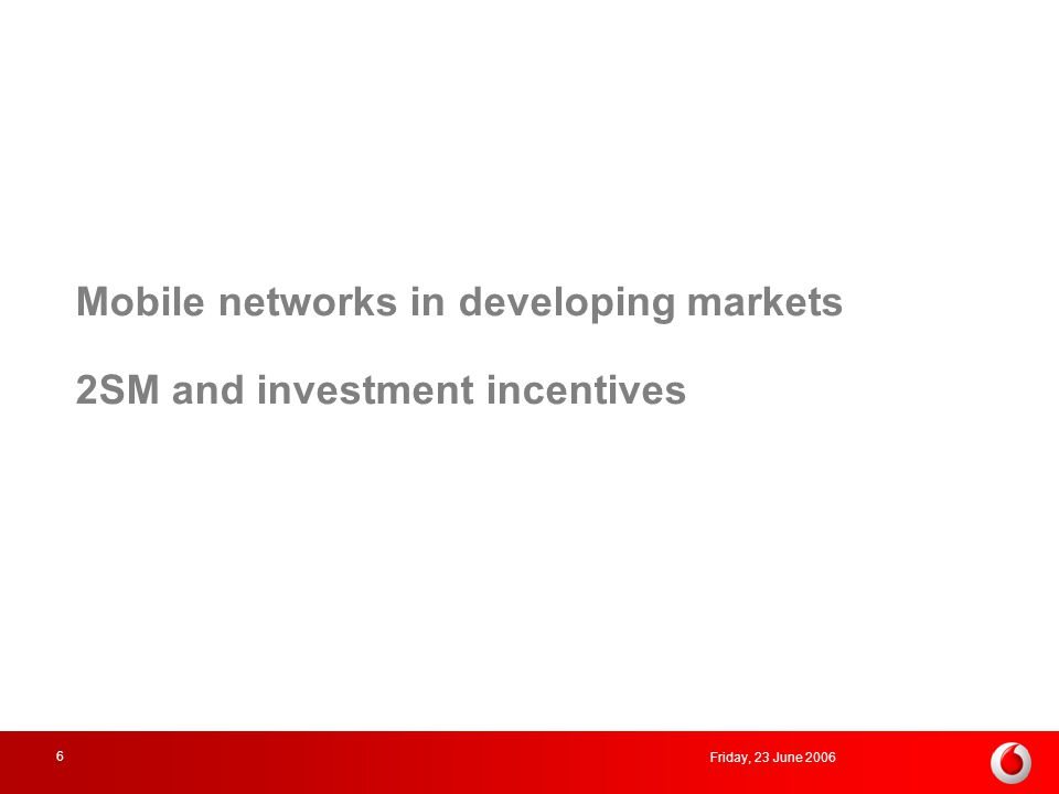 Friday, 23 June 2006 6 Mobile networks in developing markets 2SM and investment incentives