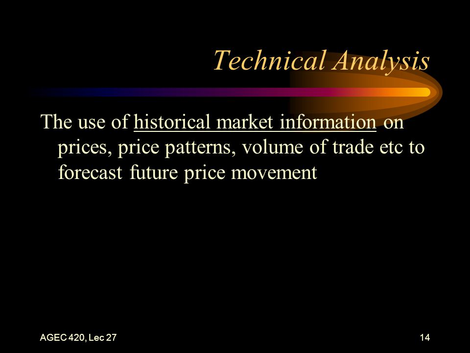 AGEC 420, Lec 2714 Technical Analysis The use of historical market information on prices, price patterns, volume of trade etc to forecast future price movement