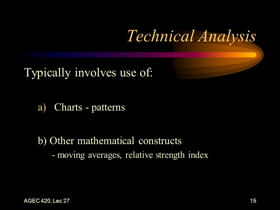 AGEC 420, Lec 2715 Technical Analysis Typically involves use of: a)Charts - patterns b) Other mathematical constructs - moving averages, relative strength index