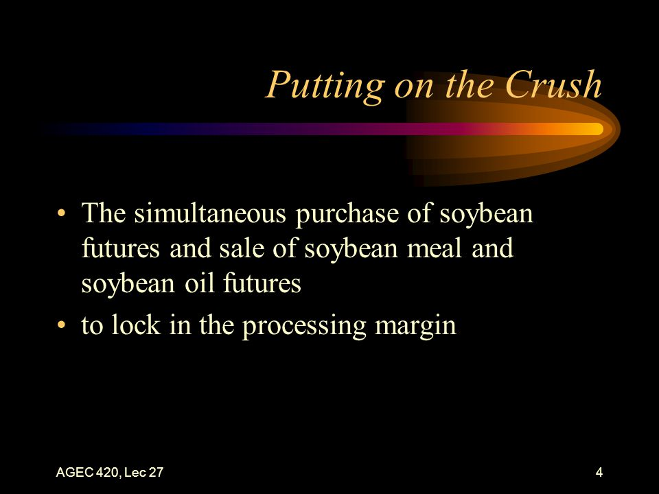 AGEC 420, Lec 274 Putting on the Crush The simultaneous purchase of soybean futures and sale of soybean meal and soybean oil futures to lock in the processing margin