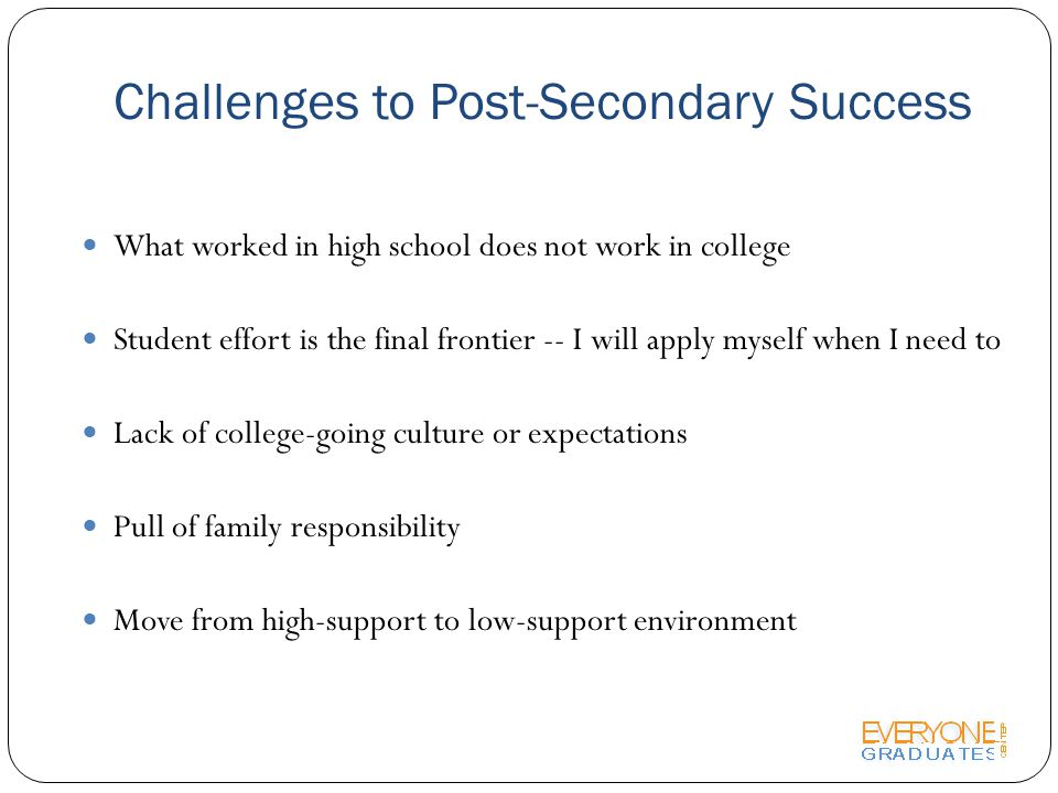 Challenges to Post-Secondary Success What worked in high school does not work in college Student effort is the final frontier -- I will apply myself when I need to Lack of college-going culture or expectations Pull of family responsibility Move from high-support to low-support environment