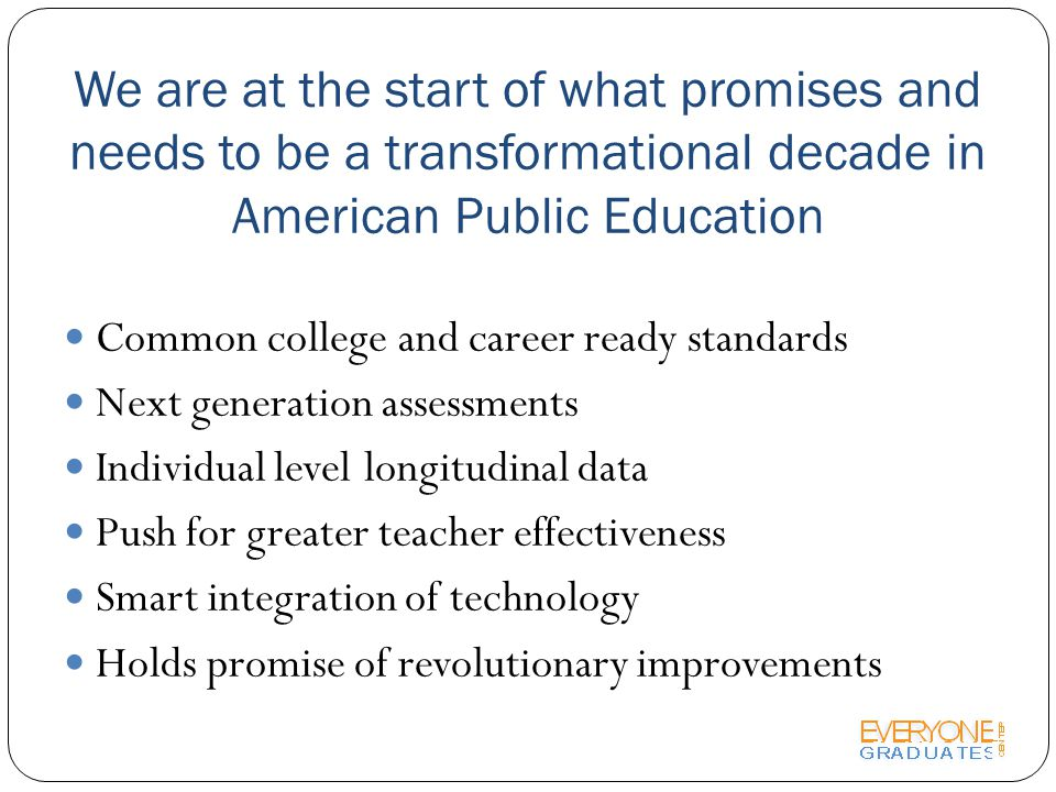 We are at the start of what promises and needs to be a transformational decade in American Public Education Common college and career ready standards Next generation assessments Individual level longitudinal data Push for greater teacher effectiveness Smart integration of technology Holds promise of revolutionary improvements