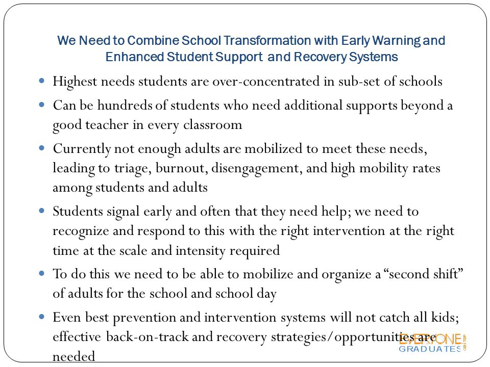We Need to Combine School Transformation with Early Warning and Enhanced Student Support and Recovery Systems Highest needs students are over-concentrated in sub-set of schools Can be hundreds of students who need additional supports beyond a good teacher in every classroom Currently not enough adults are mobilized to meet these needs, leading to triage, burnout, disengagement, and high mobility rates among students and adults Students signal early and often that they need help; we need to recognize and respond to this with the right intervention at the right time at the scale and intensity required To do this we need to be able to mobilize and organize a second shift of adults for the school and school day Even best prevention and intervention systems will not catch all kids; effective back-on-track and recovery strategies/opportunities are needed