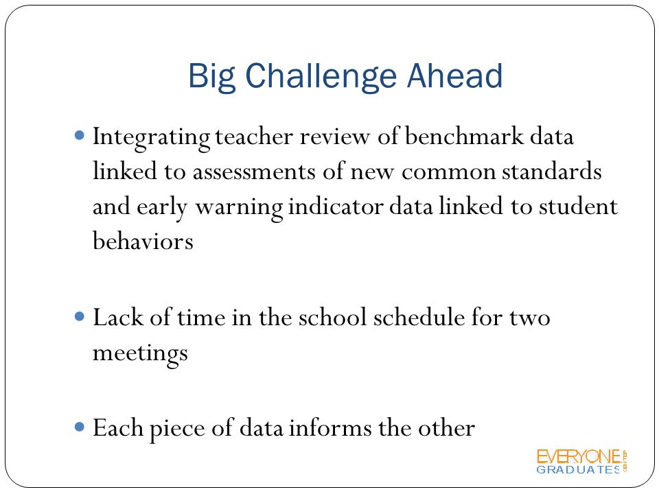 Big Challenge Ahead Integrating teacher review of benchmark data linked to assessments of new common standards and early warning indicator data linked to student behaviors Lack of time in the school schedule for two meetings Each piece of data informs the other