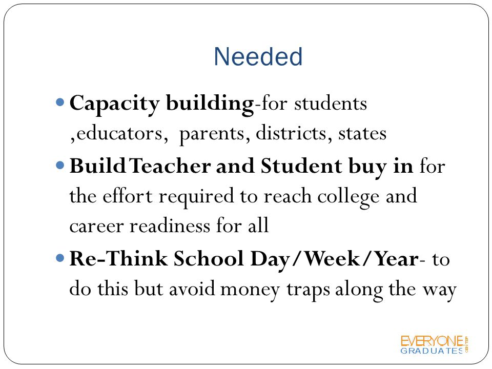 Needed Capacity building-for students,educators, parents, districts, states Build Teacher and Student buy in for the effort required to reach college and career readiness for all Re-Think School Day/Week/Year- to do this but avoid money traps along the way