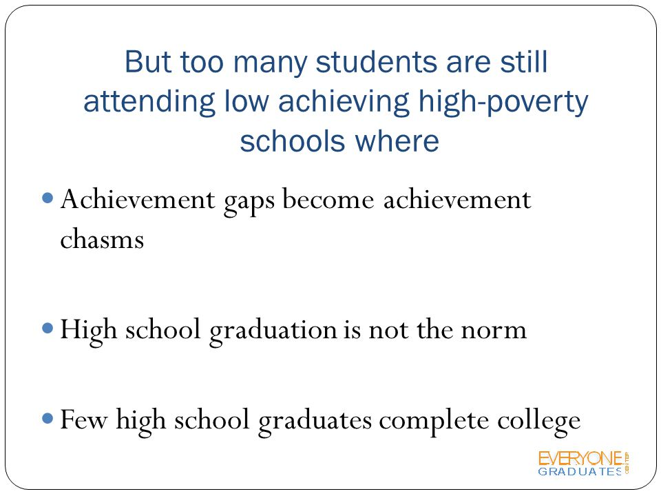 But too many students are still attending low achieving high-poverty schools where Achievement gaps become achievement chasms High school graduation is not the norm Few high school graduates complete college