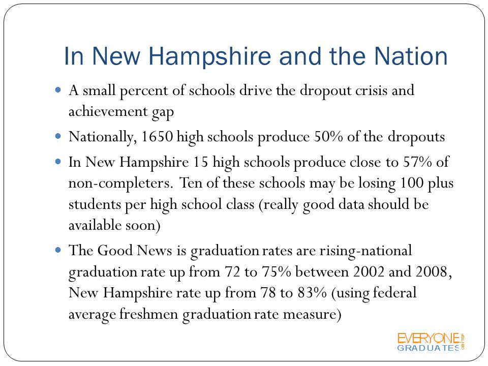 In New Hampshire and the Nation A small percent of schools drive the dropout crisis and achievement gap Nationally, 1650 high schools produce 50% of the dropouts In New Hampshire 15 high schools produce close to 57% of non-completers.