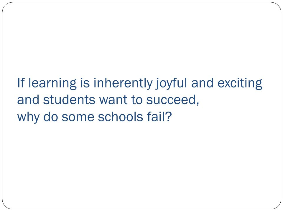 If learning is inherently joyful and exciting and students want to succeed, why do some schools fail