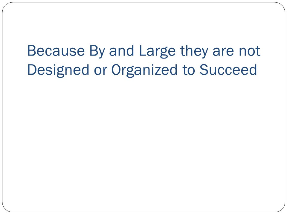 Because By and Large they are not Designed or Organized to Succeed