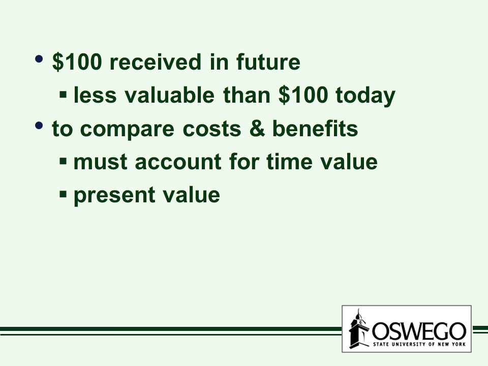 $100 received in future  less valuable than $100 today to compare costs & benefits  must account for time value  present value $100 received in future  less valuable than $100 today to compare costs & benefits  must account for time value  present value