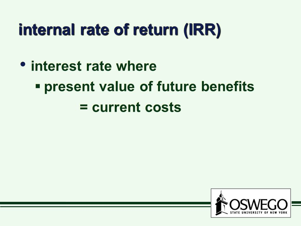 internal rate of return (IRR) interest rate where  present value of future benefits = current costs interest rate where  present value of future benefits = current costs
