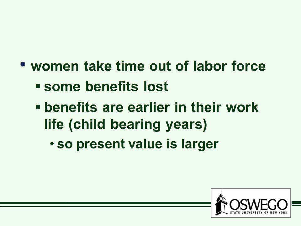 women take time out of labor force  some benefits lost  benefits are earlier in their work life (child bearing years) so present value is larger women take time out of labor force  some benefits lost  benefits are earlier in their work life (child bearing years) so present value is larger