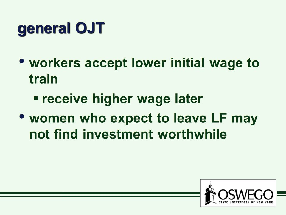 general OJT workers accept lower initial wage to train  receive higher wage later women who expect to leave LF may not find investment worthwhile workers accept lower initial wage to train  receive higher wage later women who expect to leave LF may not find investment worthwhile