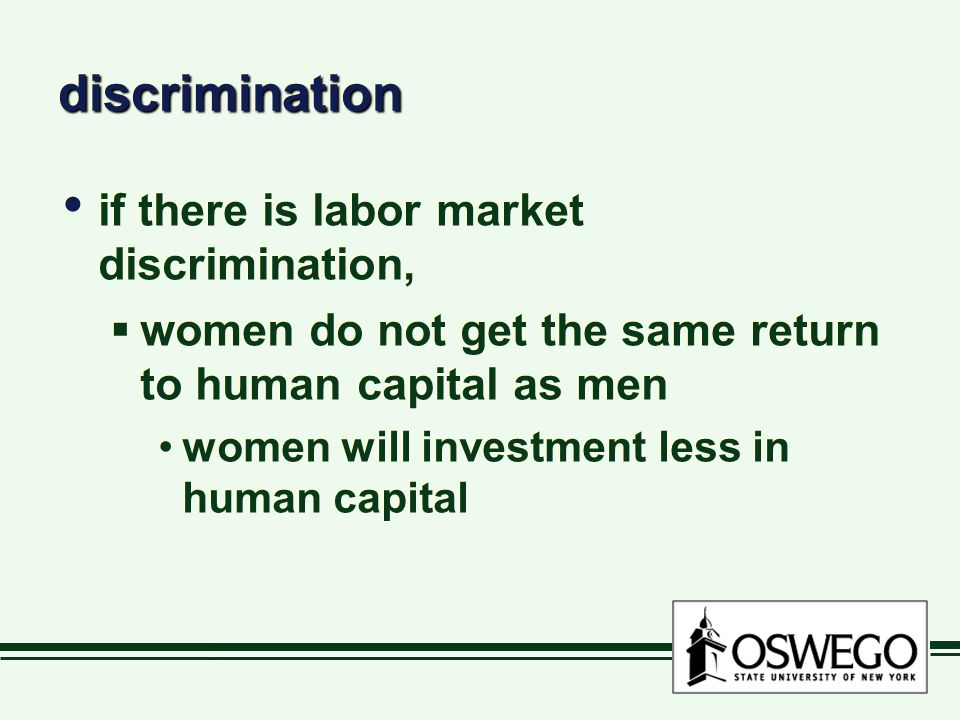 discriminationdiscrimination if there is labor market discrimination,  women do not get the same return to human capital as men women will investment less in human capital if there is labor market discrimination,  women do not get the same return to human capital as men women will investment less in human capital