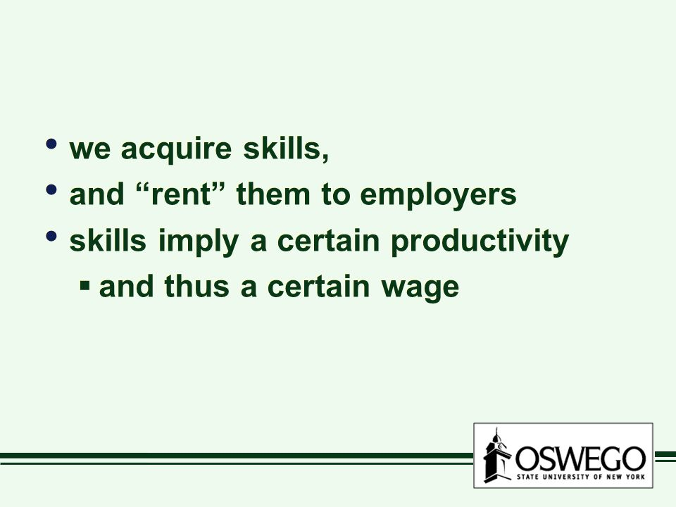 we acquire skills, and rent them to employers skills imply a certain productivity  and thus a certain wage we acquire skills, and rent them to employers skills imply a certain productivity  and thus a certain wage