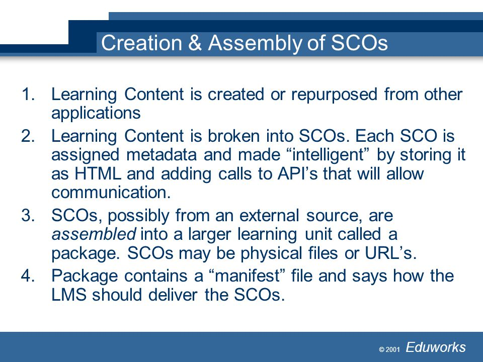 © 2001 Eduworks Creation & Assembly of SCOs 1.Learning Content is created or repurposed from other applications 2.Learning Content is broken into SCOs
