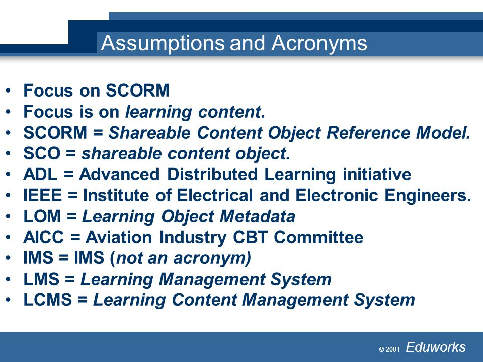 © 2001 Eduworks Assumptions and Acronyms Focus on SCORM Focus is on learning content.