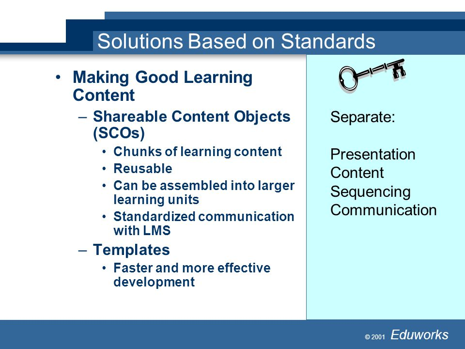 © 2001 Eduworks Solutions Based on Standards Making Good Learning Content –Shareable Content Objects (SCOs) Chunks of learning content Reusable Can be