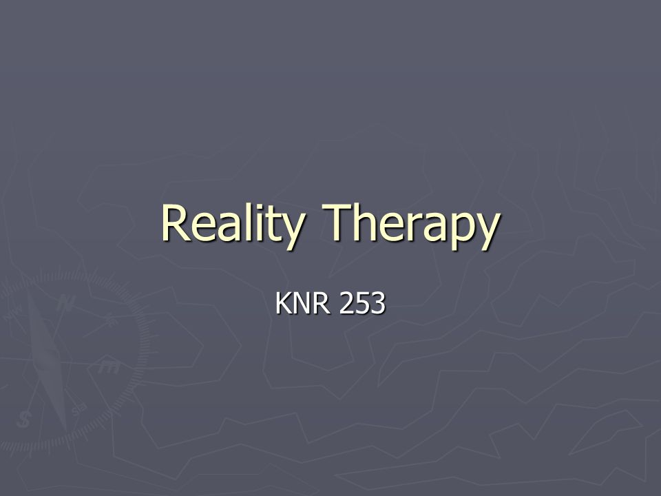 Reality Therapy William Glasser 1965 A response to psychotherapy : individual has no control over the past - therefore the past is irrelevant and the focus is on the here and now.