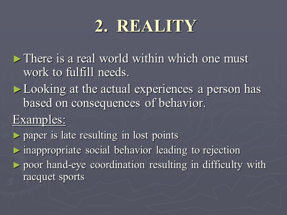 2. REALITY 2. REALITY ► There is a real world within which one must work to fulfill needs.