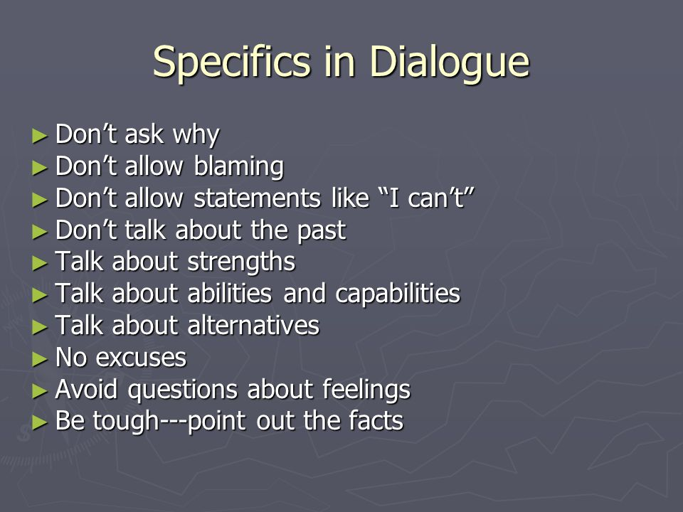 Specifics in Dialogue ► Don't ask why ► Don't allow blaming ► Don't allow statements like I can't ► Don't talk about the past ► Talk about strengths ► Talk about abilities and capabilities ► Talk about alternatives ► No excuses ► Avoid questions about feelings ► Be tough---point out the facts