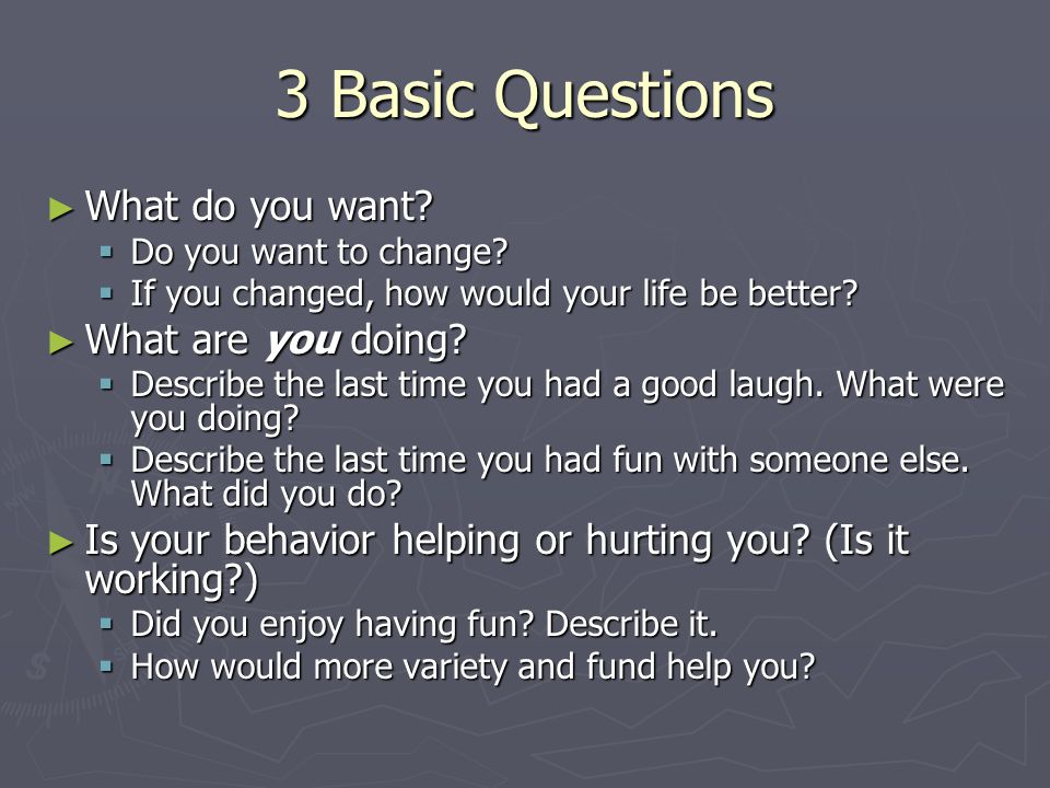 3 Basic Questions ► What do you want.  Do you want to change.