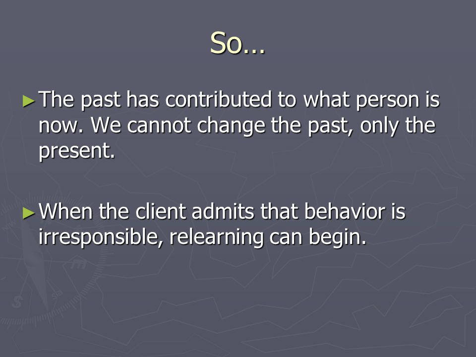 So… ► The past has contributed to what person is now.