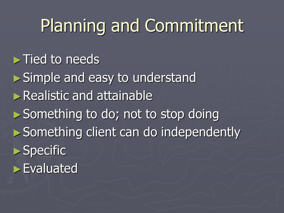 Planning and Commitment ► Tied to needs ► Simple and easy to understand ► Realistic and attainable ► Something to do; not to stop doing ► Something client can do independently ► Specific ► Evaluated