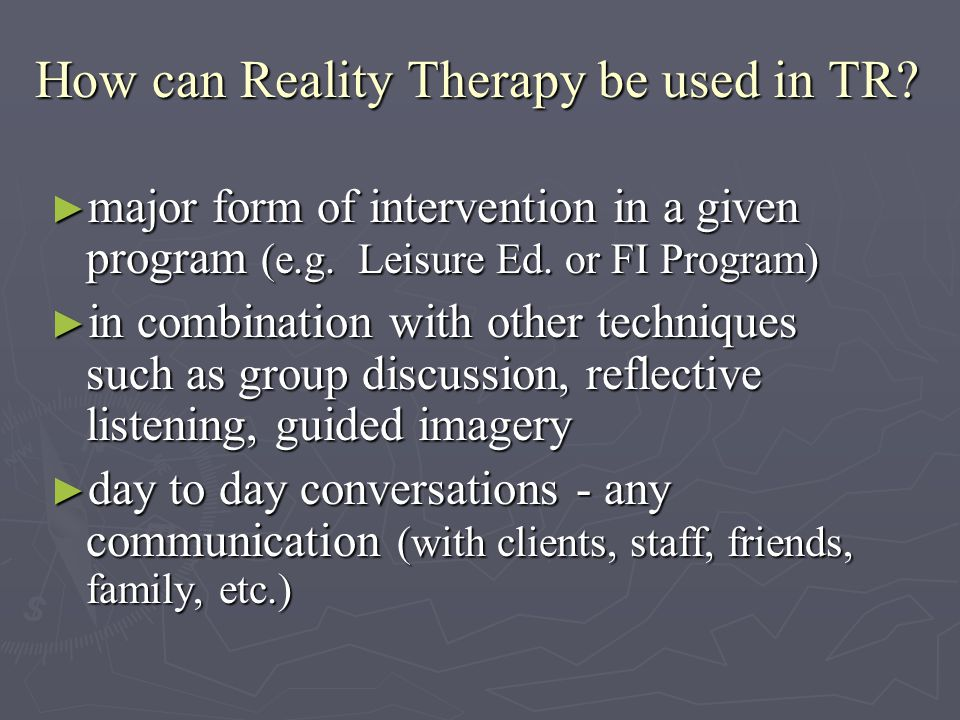 How can Reality Therapy be used in TR. How can Reality Therapy be used in TR.