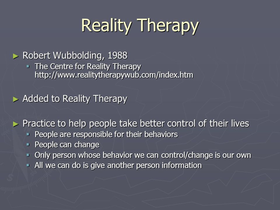 Reality Therapy ► Robert Wubbolding, 1988  The Centre for Reality Therapy http://www.realitytherapywub.com/index.htm ► Added to Reality Therapy ► Practice to help people take better control of their lives  People are responsible for their behaviors  People can change  Only person whose behavior we can control/change is our own  All we can do is give another person information