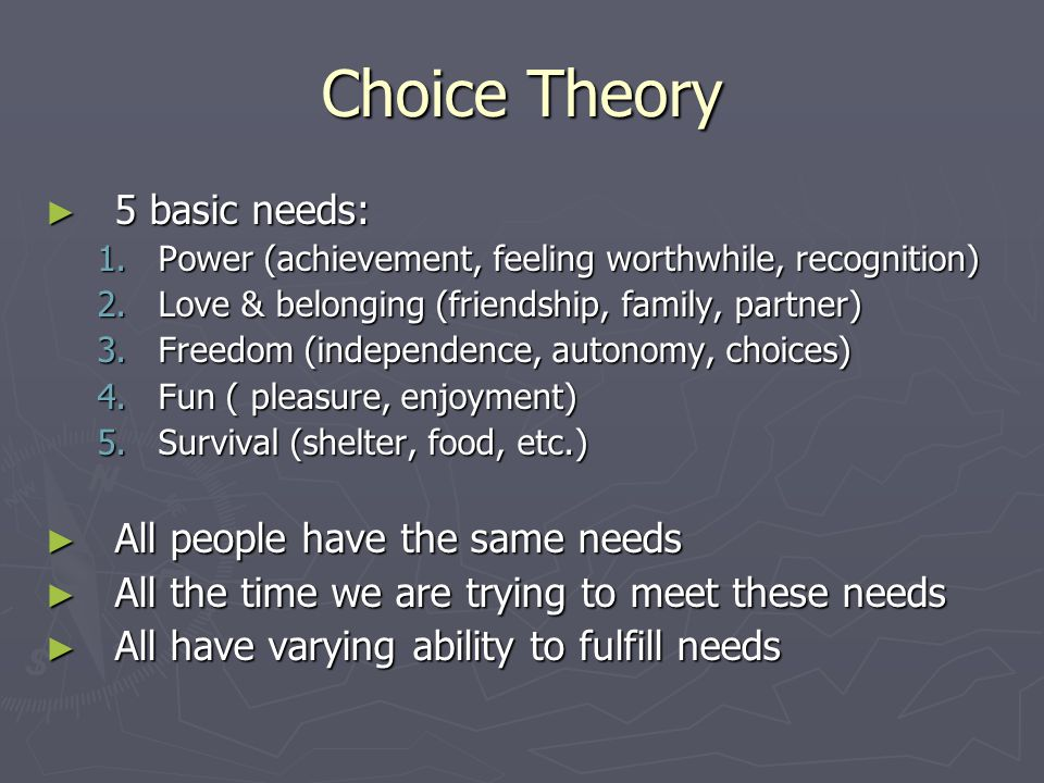 Choice Theory ► 5 basic needs: 1.Power (achievement, feeling worthwhile, recognition) 2.Love & belonging (friendship, family, partner) 3.Freedom (independence, autonomy, choices) 4.Fun ( pleasure, enjoyment) 5.Survival (shelter, food, etc.) ► All people have the same needs ► All the time we are trying to meet these needs ► All have varying ability to fulfill needs