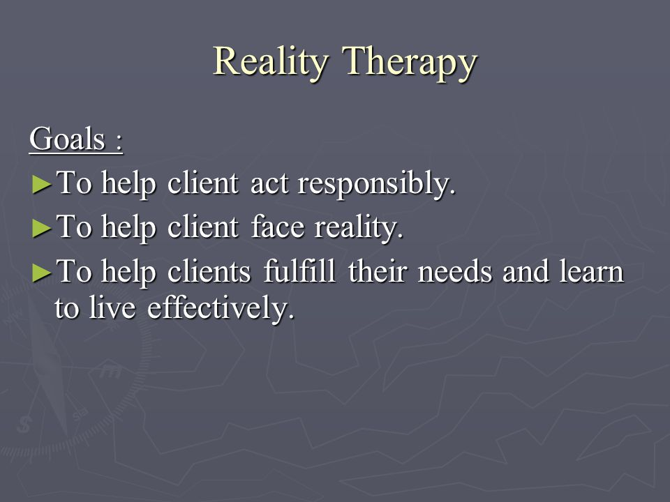 Reality Therapy Reality Therapy Goals : ► To help client act responsibly.
