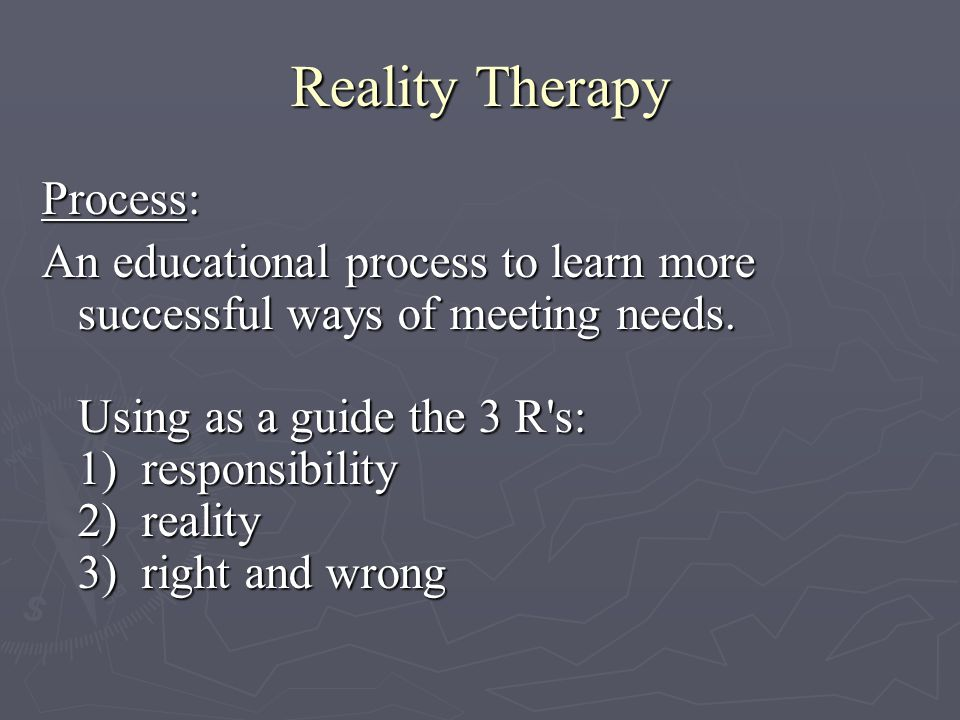 Reality Therapy Process: An educational process to learn more successful ways of meeting needs.
