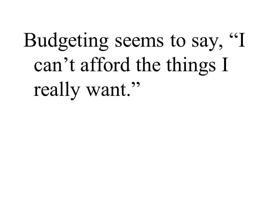 "Budgeting seems to say, ""I can't afford the things I really want."""