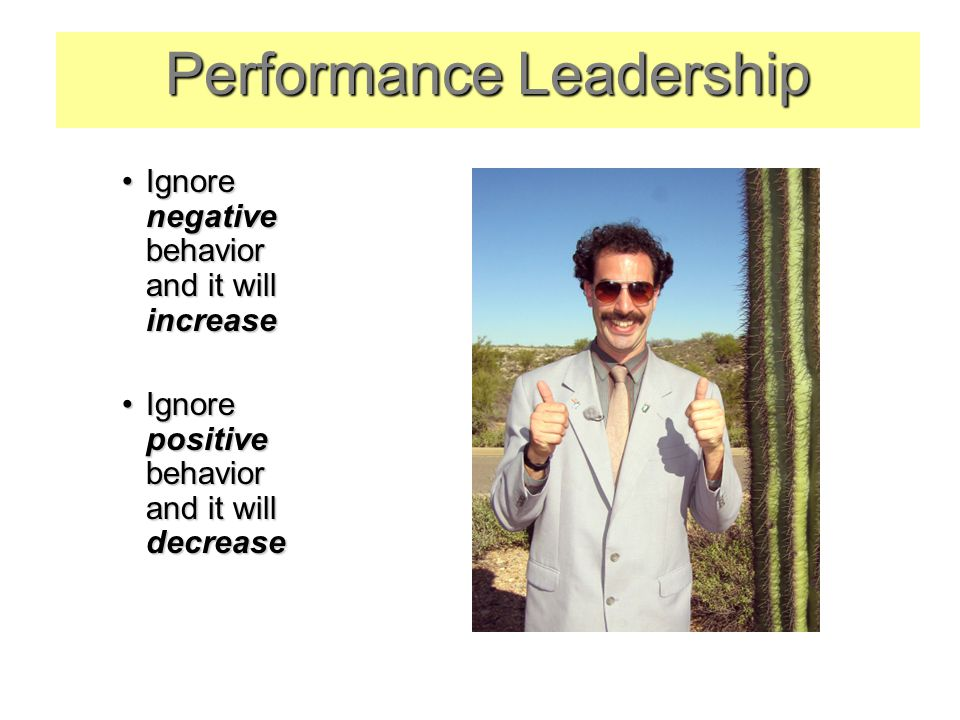 Ignore negative behavior and it will increaseIgnore negative behavior and it will increase Ignore positive behavior and it will decreaseIgnore positive behavior and it will decrease Performance Leadership