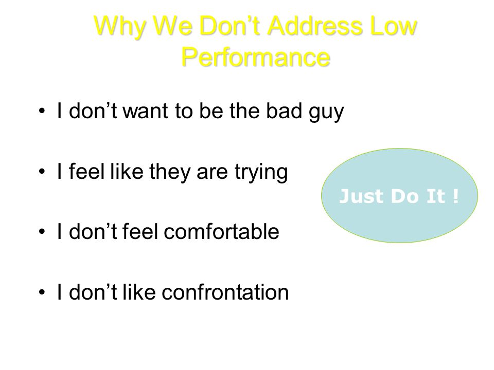 Why We Don't Address Low Performance I don't want to be the bad guy I feel like they are trying I don't feel comfortable I don't like confrontation Just Do It !