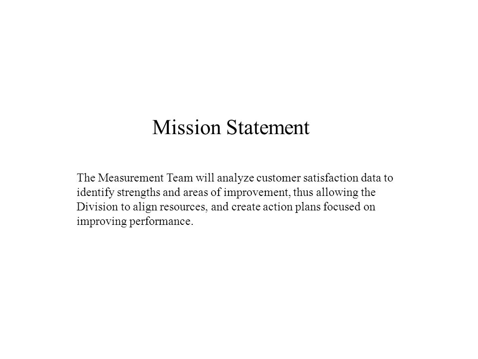 Mission Statement The Measurement Team will analyze customer satisfaction data to identify strengths and areas of improvement, thus allowing the Division to align resources, and create action plans focused on improving performance.