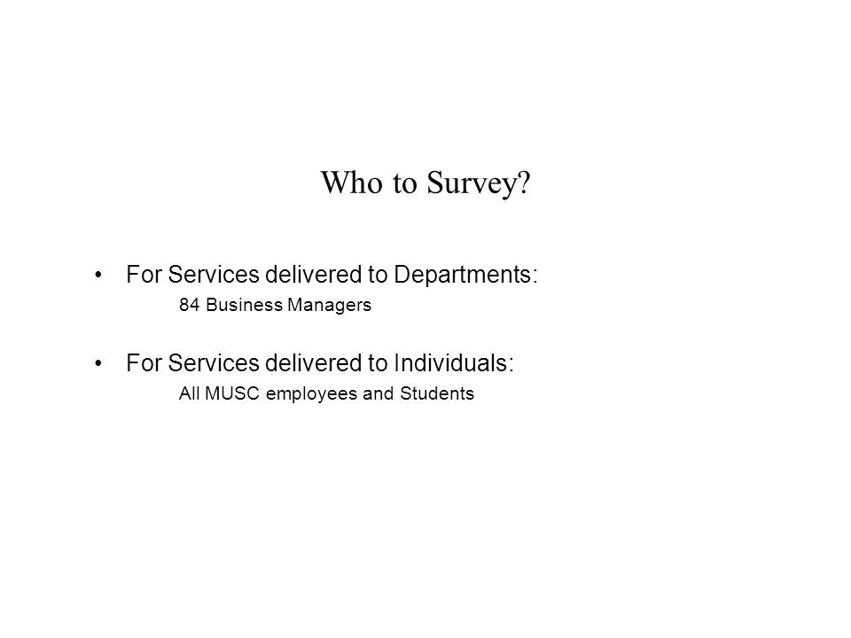 Who to Survey? For Services delivered to Departments: 84 Business Managers For Services delivered to Individuals: All MUSC employees and Students