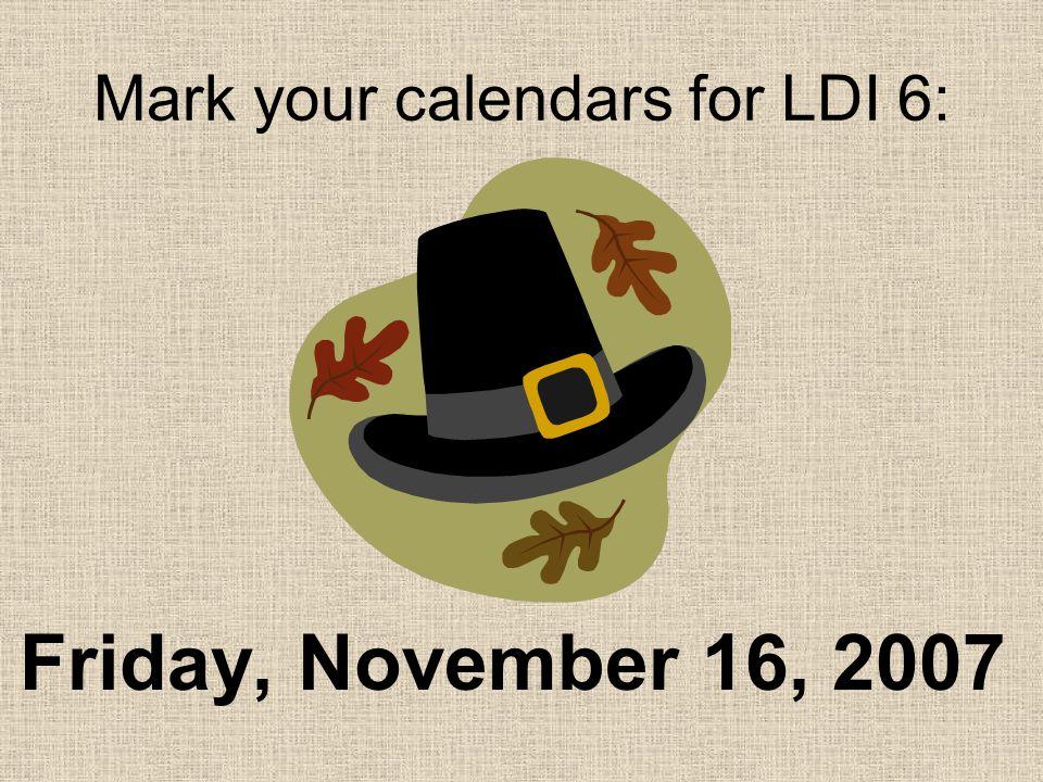 Friday, November 16, 2007 Mark your calendars for LDI 6: