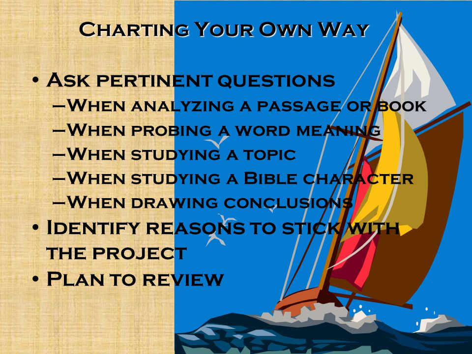 Ask pertinent questions –When analyzing a passage or book –When probing a word meaning –When studying a topic –When studying a Bible character –When d